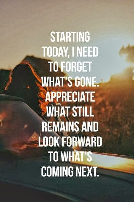 Starting today I need to forget what's gone Appreciate what still remains and look forward to what's coming next