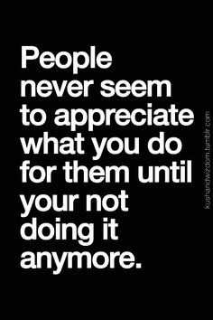 people never seem to appreciate what you do for them until your not doing it anymore